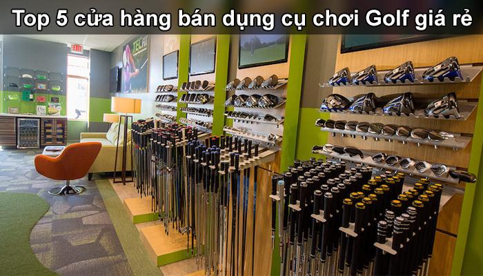 Top 5 cửa hàng bán dụng cụ chơi golf giá rẻ chất lượng